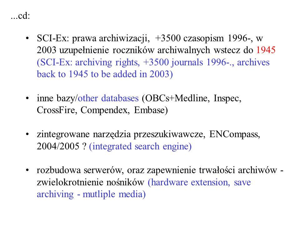 SCI-Ex: prawa archiwizacji, +3500 czasopism 1996-, w 2003 uzupełnienie roczników archiwalnych wstecz do 1945 (SCI-Ex: archiving rights, +3500 journals 1996-., archives back to 1945 to be added in 2003) inne bazy/other databases (OBCs+Medline, Inspec, CrossFire, Compendex, Embase) zintegrowane narzędzia przeszukiwawcze, ENCompass, 2004/2005 .