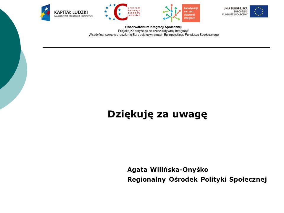 """Obserwatorium Integracji Społecznej Projekt """"Koordynacja na rzecz aktywnej integracji Współfinansowany przez Unię Europejską w ramach Europejskiego Funduszu Społecznego Obserwatorium Integracji Społecznej Projekt """"Koordynacja na rzecz aktywnej integracji Współfinansowany przez Unię Europejską w ramach Europejskiego Funduszu Społecznego Dziękuję za uwagę Agata Wilińska-Onyśko Regionalny Ośrodek Polityki Społecznej"""