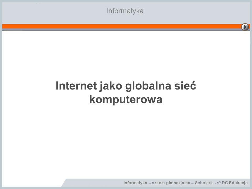 Informatyka – szkoła gimnazjalna – Scholaris - © DC Edukacja Internet jako globalna sieć komputerowa Informatyka