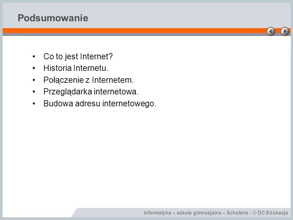 Informatyka – szkoła gimnazjalna – Scholaris - © DC Edukacja Podsumowanie Co to jest Internet? Historia Internetu. Połączenie z Internetem. Przeglądar