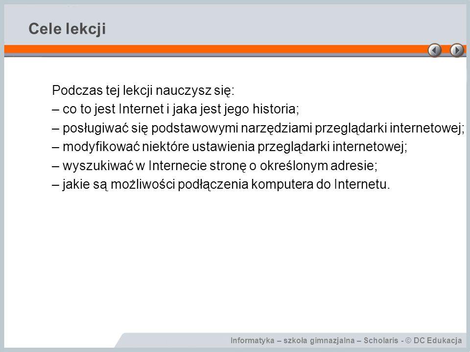 Informatyka – szkoła gimnazjalna – Scholaris - © DC Edukacja Cele lekcji Podczas tej lekcji nauczysz się: – co to jest Internet i jaka jest jego histo