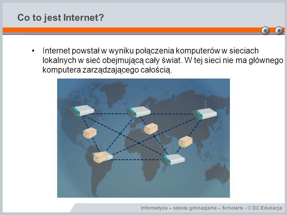 Informatyka – szkoła gimnazjalna – Scholaris - © DC Edukacja Co to jest Internet? Internet powstał w wyniku połączenia komputerów w sieciach lokalnych