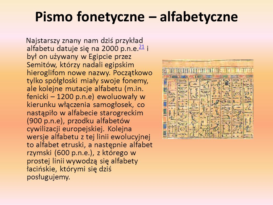 Pismo fonetyczne – alfabetyczne Najstarszy znany nam dziś przykład alfabetu datuje się na 2000 p.n.e. 21 i był on używany w Egipcie przez Semitów, któ