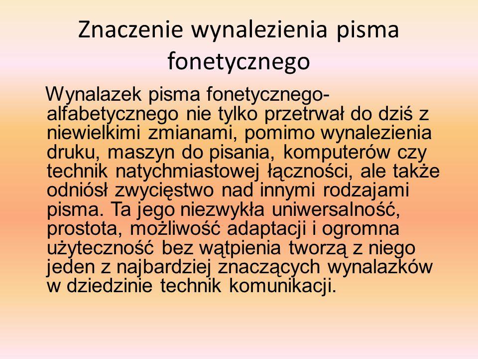 Znaczenie wynalezienia pisma fonetycznego Wynalazek pisma fonetycznego- alfabetycznego nie tylko przetrwał do dziś z niewielkimi zmianami, pomimo wyna