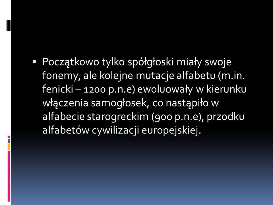  Początkowo tylko spółgłoski miały swoje fonemy, ale kolejne mutacje alfabetu (m.in. fenicki – 1200 p.n.e) ewoluowały w kierunku włączenia samogłosek