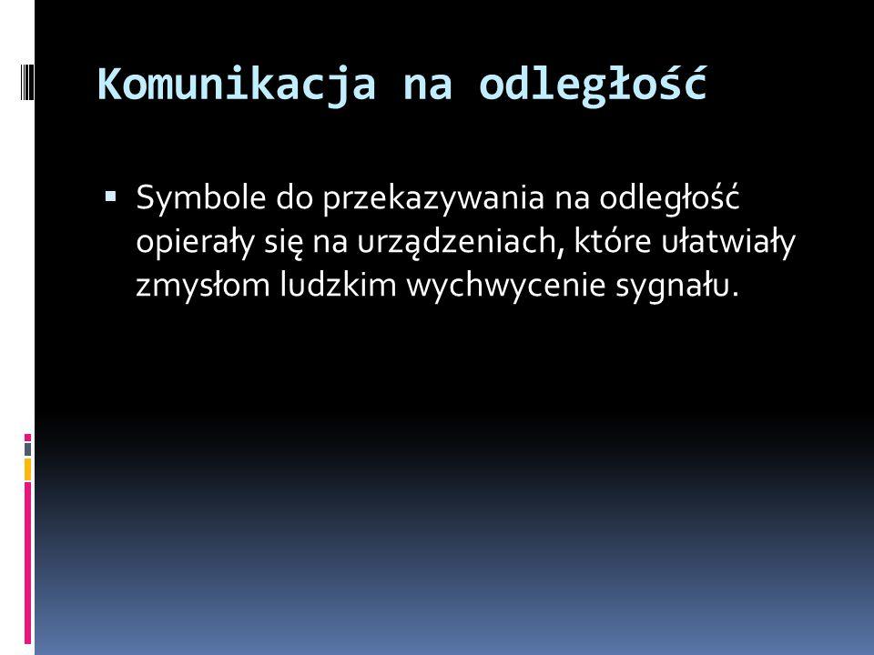 Komunikacja na odległość  Symbole do przekazywania na odległość opierały się na urządzeniach, które ułatwiały zmysłom ludzkim wychwycenie sygnału.