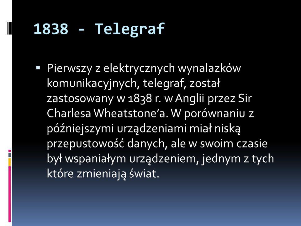 1838 - Telegraf  Pierwszy z elektrycznych wynalazków komunikacyjnych, telegraf, został zastosowany w 1838 r. w Anglii przez Sir Charlesa Wheatstone'a