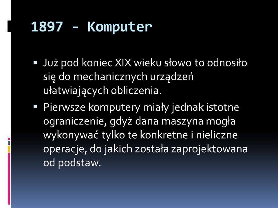 1897 - Komputer  Już pod koniec XIX wieku słowo to odnosiło się do mechanicznych urządzeń ułatwiających obliczenia.  Pierwsze komputery miały jednak