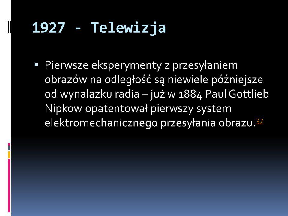 1927 - Telewizja  Pierwsze eksperymenty z przesyłaniem obrazów na odległość są niewiele późniejsze od wynalazku radia – już w 1884 Paul Gottlieb Nipk