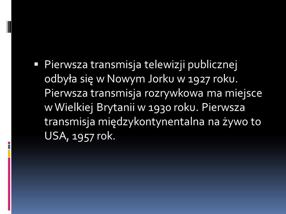  Pierwsza transmisja telewizji publicznej odbyła się w Nowym Jorku w 1927 roku. Pierwsza transmisja rozrywkowa ma miejsce w Wielkiej Brytanii w 1930