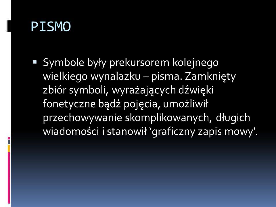 PISMO  Symbole były prekursorem kolejnego wielkiego wynalazku – pisma. Zamknięty zbiór symboli, wyrażających dźwięki fonetyczne bądź pojęcia, umożliw