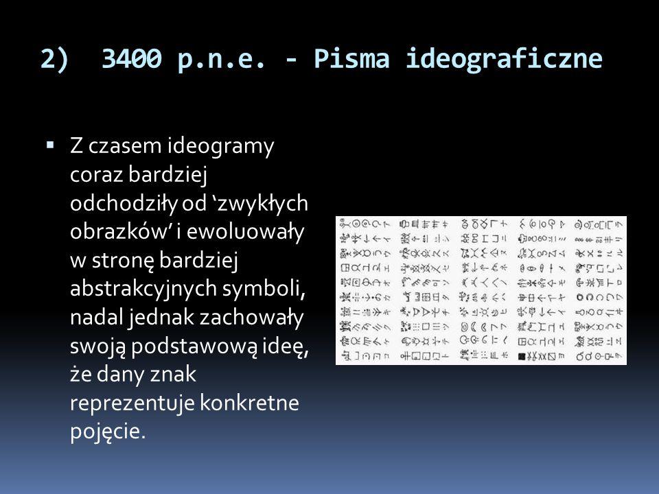 2) 3400 p.n.e. - Pisma ideograficzne  Z czasem ideogramy coraz bardziej odchodziły od 'zwykłych obrazków' i ewoluowały w stronę bardziej abstrakcyjny