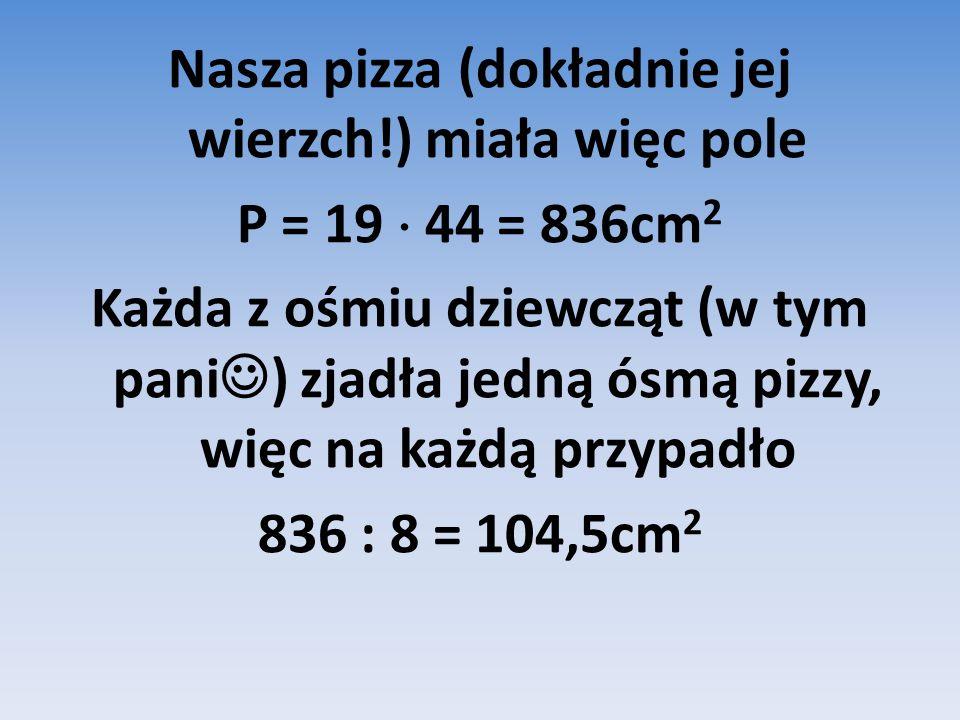 Nasza pizza (dokładnie jej wierzch!) miała więc pole P = 19  44 = 836cm 2 Każda z ośmiu dziewcząt (w tym pani ) zjadła jedną ósmą pizzy, więc na każdą przypadło 836 : 8 = 104,5cm 2