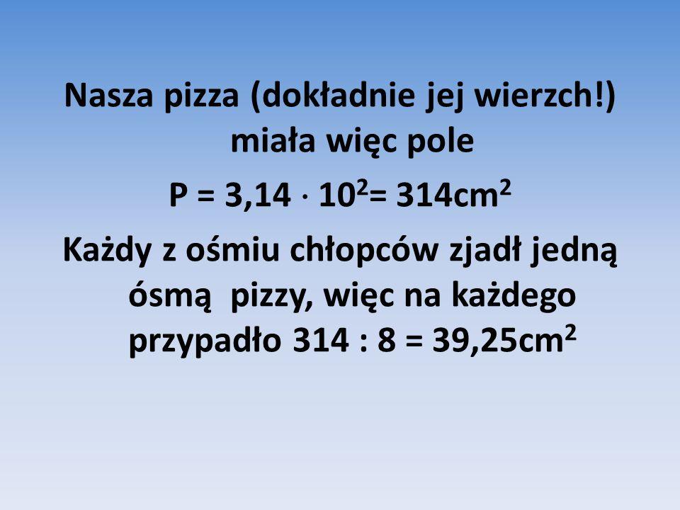 Nasza pizza (dokładnie jej wierzch!) miała więc pole P = 3,14  10 2 = 314cm 2 Każdy z ośmiu chłopców zjadł jedną ósmą pizzy, więc na każdego przypadło 314 : 8 = 39,25cm 2