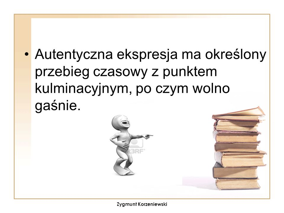 Autentyczna ekspresja ma określony przebieg czasowy z punktem kulminacyjnym, po czym wolno gaśnie. Zygmunt Korzeniewski