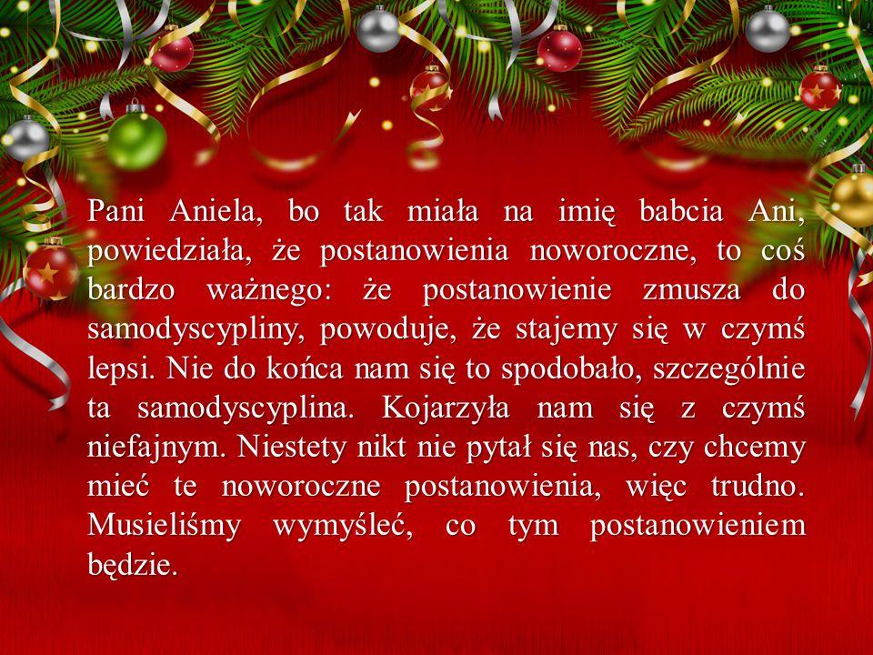 Pani Aniela, bo tak miała na imię babcia Ani, powiedziała, że postanowienia noworoczne, to coś bardzo ważnego: że postanowienie zmusza do samodyscypli