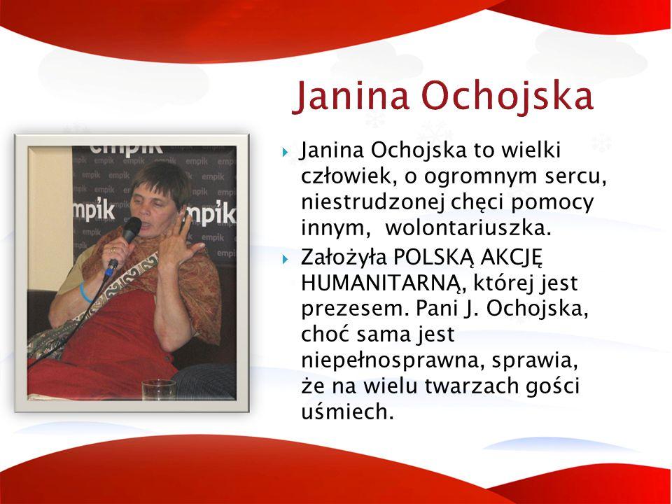 Janina Ochojska  Janina Ochojska to wielki człowiek, o ogromnym sercu, niestrudzonej chęci pomocy innym, wolontariuszka.  Założyła POLSKĄ AKCJĘ HUMA