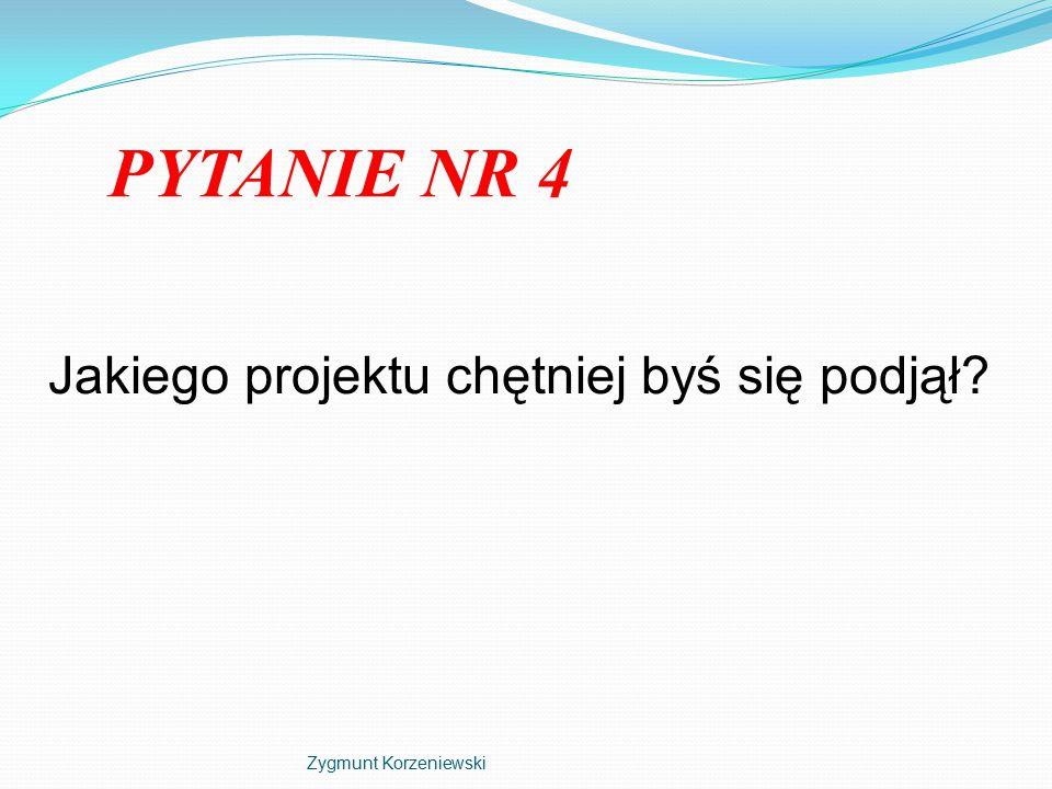 PYTANIE NR 4 Jakiego projektu chętniej byś się podjął Zygmunt Korzeniewski