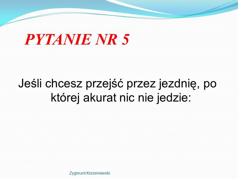 PYTANIE NR 5 Jeśli chcesz przejść przez jezdnię, po której akurat nic nie jedzie: Zygmunt Korzeniewski