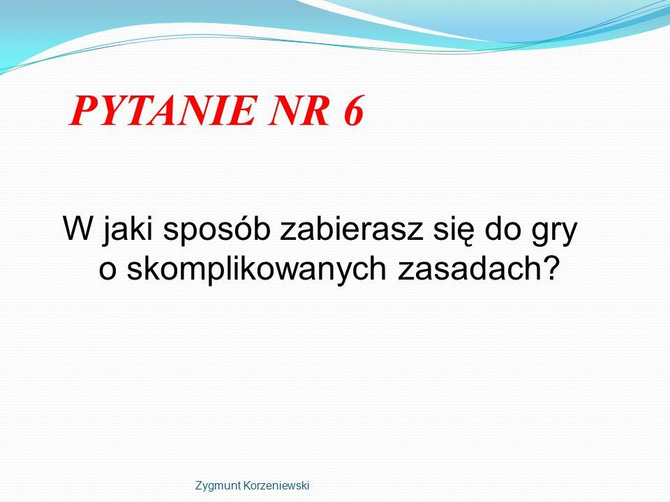 PYTANIE NR 6 W jaki sposób zabierasz się do gry o skomplikowanych zasadach Zygmunt Korzeniewski