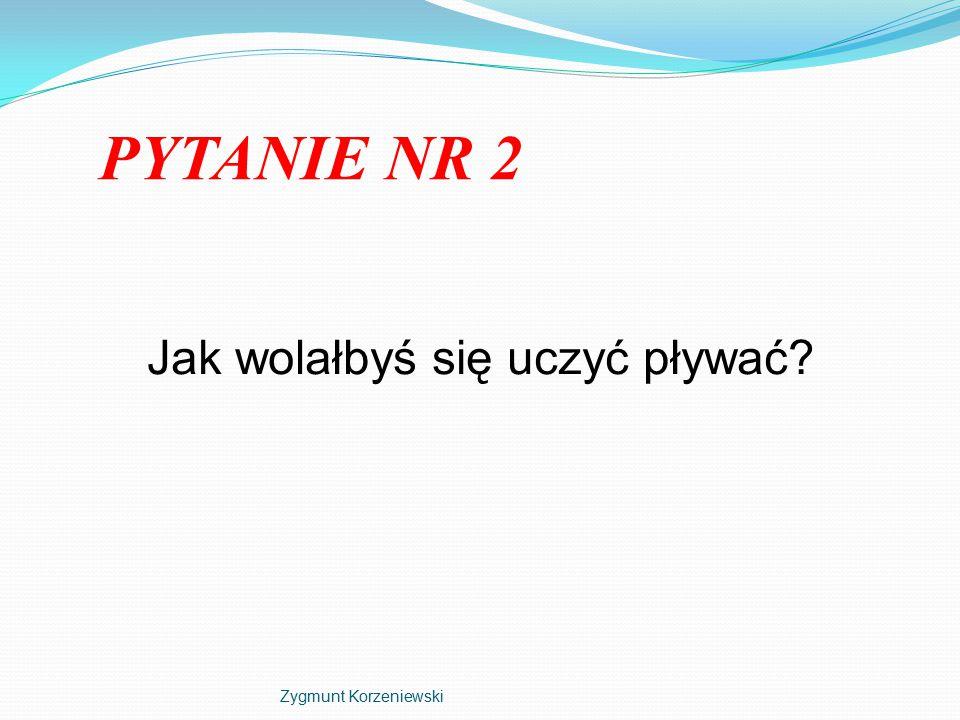 PYTANIE NR 2 Jak wolałbyś się uczyć pływać Zygmunt Korzeniewski
