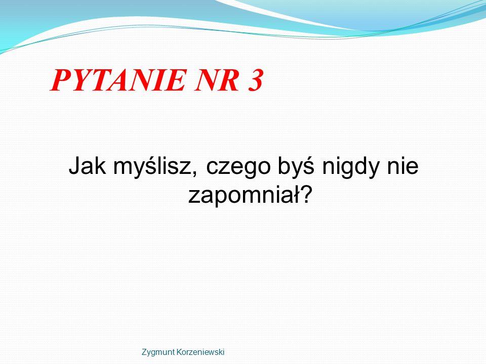 PYTANIE NR 3 Jak myślisz, czego byś nigdy nie zapomniał Zygmunt Korzeniewski