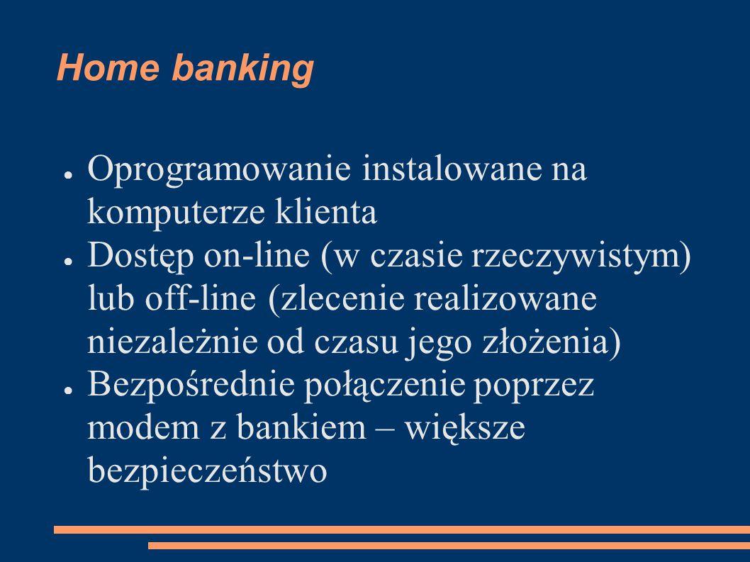 Home banking ● Oprogramowanie instalowane na komputerze klienta ● Dostęp on-line (w czasie rzeczywistym) lub off-line (zlecenie realizowane niezależni