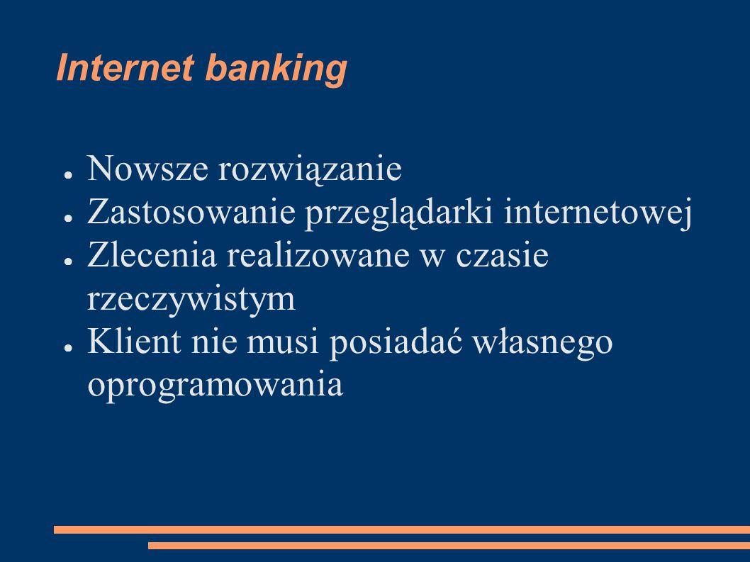 Internet banking ● Nowsze rozwiązanie ● Zastosowanie przeglądarki internetowej ● Zlecenia realizowane w czasie rzeczywistym ● Klient nie musi posiadać