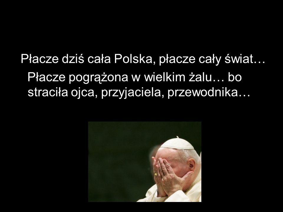Płacze dziś cała Polska, płacze cały świat… Płacze pogrążona w wielkim żalu… bo straciła ojca, przyjaciela, przewodnika…