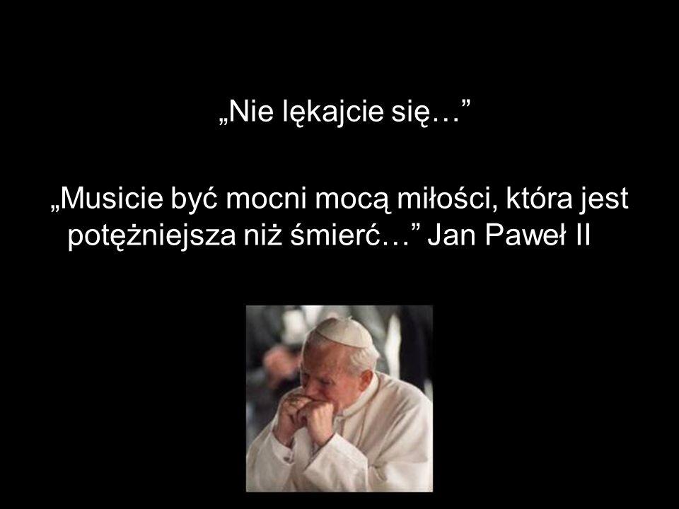 """""""Nie lękajcie się…"""" """"Musicie być mocni mocą miłości, która jest potężniejsza niż śmierć…"""" Jan Paweł II"""