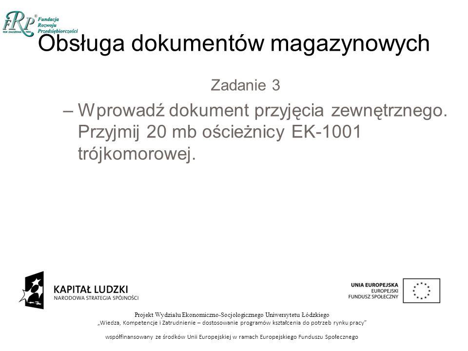 """Projekt Wydziału Ekonomiczno-Socjologicznego Uniwersytetu Łódzkiego """"Wiedza, Kompetencje i Zatrudnienie – dostosowanie programów kształcenia do potrzeb rynku pracy współfinansowany ze środków Unii Europejskiej w ramach Europejskiego Funduszu Społecznego Obsługa dokumentów magazynowych Zadanie 3 –Wprowadź dokument przyjęcia zewnętrznego."""