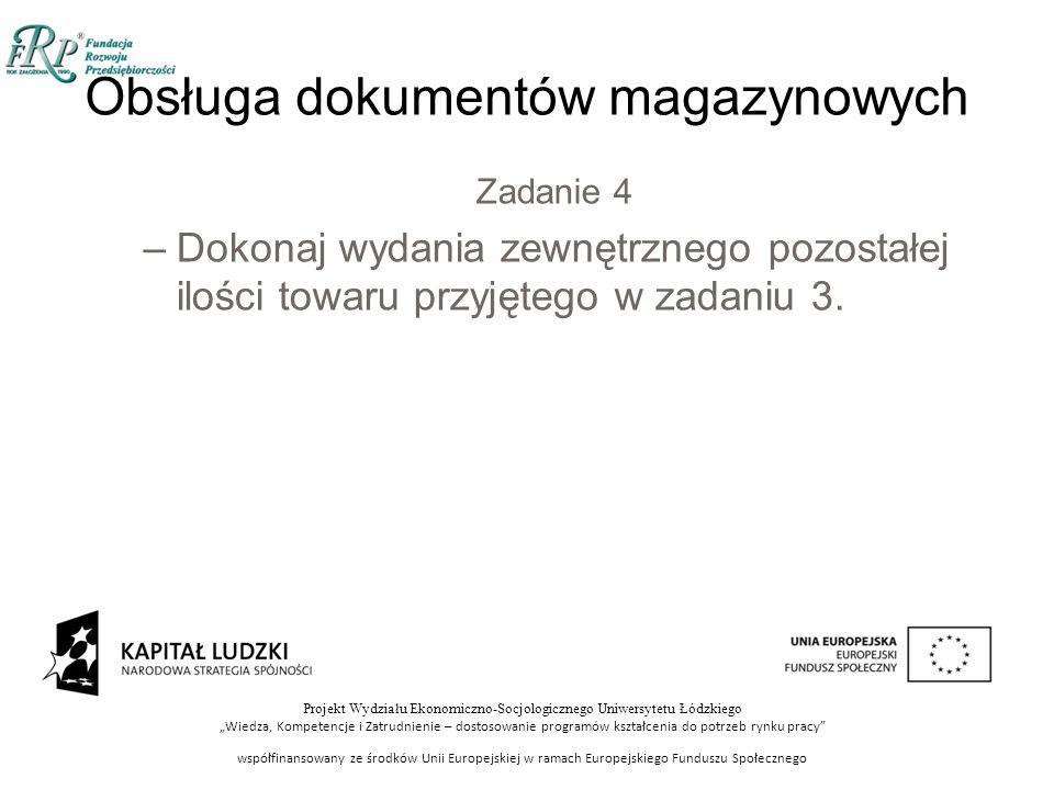 """Projekt Wydziału Ekonomiczno-Socjologicznego Uniwersytetu Łódzkiego """"Wiedza, Kompetencje i Zatrudnienie – dostosowanie programów kształcenia do potrzeb rynku pracy współfinansowany ze środków Unii Europejskiej w ramach Europejskiego Funduszu Społecznego Obsługa dokumentów magazynowych Zadanie 4 –Dokonaj wydania zewnętrznego pozostałej ilości towaru przyjętego w zadaniu 3."""