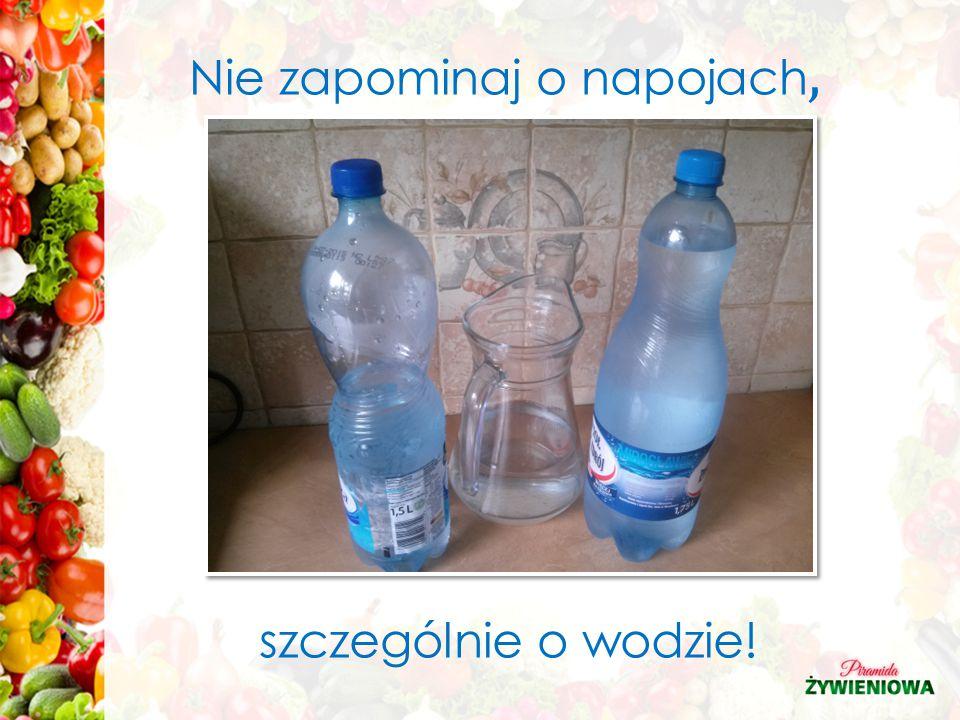 Nie zapominaj o napojach, szczególnie o wodzie!