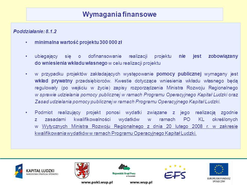 www.wup.plwww.pokl.wup.pl Wymagania finansowe Poddziałanie: 8.1.2 minimalna wartość projektu 300 000 zł ubiegający się o dofinansowanie realizacji projektu nie jest zobowiązany do wniesienia wkładu własnego w celu realizacji projektu w przypadku projektów zakładających występowanie pomocy publicznej wymagany jest wkład prywatny przedsiębiorców.