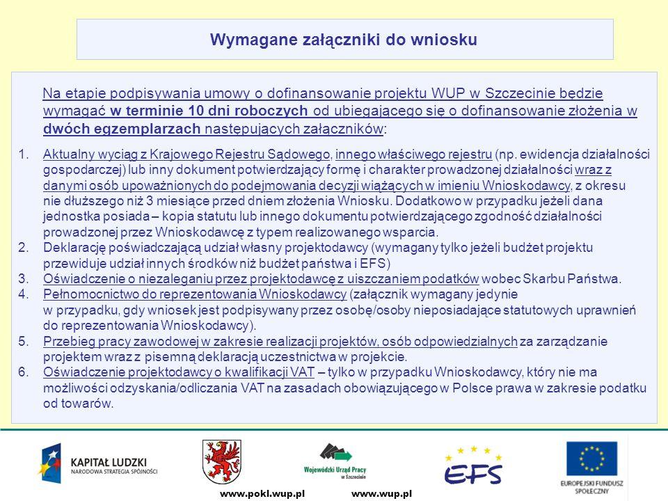 www.wup.plwww.pokl.wup.pl Wymagane załączniki do wniosku Na etapie podpisywania umowy o dofinansowanie projektu WUP w Szczecinie będzie wymagać w terminie 10 dni roboczych od ubiegającego się o dofinansowanie złożenia w dwóch egzemplarzach następujących załączników: 1.Aktualny wyciąg z Krajowego Rejestru Sądowego, innego właściwego rejestru (np.