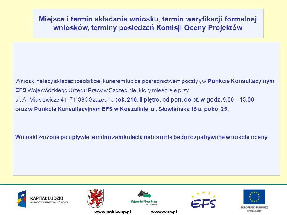 www.wup.plwww.pokl.wup.pl Miejsce i termin składania wniosku, termin weryfikacji formalnej wniosków, terminy posiedzeń Komisji Oceny Projektów Wnioski należy składać (osobiście, kurierem lub za pośrednictwem poczty), w Punkcie Konsultacyjnym EFS Wojewódzkiego Urzędu Pracy w Szczecinie, który mieści się przy ul.