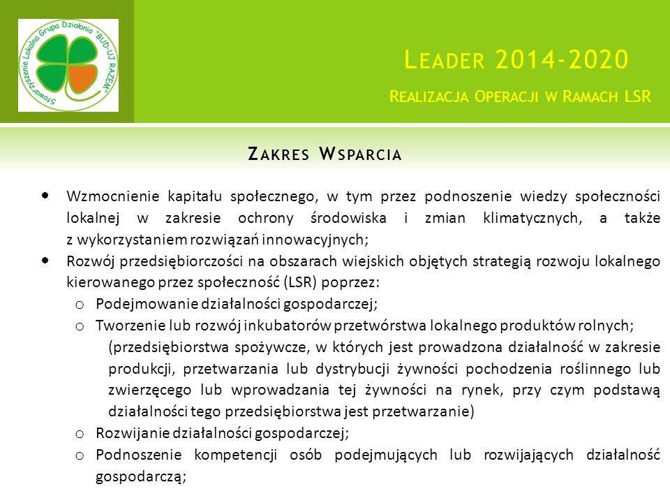 L EADER 2014-2020 Z AKRES W SPARCIA R EALIZACJA O PERACJI W R AMACH LSR  Wzmocnienie kapitału społecznego, w tym przez podnoszenie wiedzy społeczności lokalnej w zakresie ochrony środowiska i zmian klimatycznych, a także z wykorzystaniem rozwiązań innowacyjnych;  Rozwój przedsiębiorczości na obszarach wiejskich objętych strategią rozwoju lokalnego kierowanego przez społeczność (LSR) poprzez: o Podejmowanie działalności gospodarczej; o Tworzenie lub rozwój inkubatorów przetwórstwa lokalnego produktów rolnych; (przedsiębiorstwa spożywcze, w których jest prowadzona działalność w zakresie produkcji, przetwarzania lub dystrybucji żywności pochodzenia roślinnego lub zwierzęcego lub wprowadzania tej żywności na rynek, przy czym podstawą działalności tego przedsiębiorstwa jest przetwarzanie) o Rozwijanie działalności gospodarczej; o Podnoszenie kompetencji osób podejmujących lub rozwijających działalność gospodarczą;