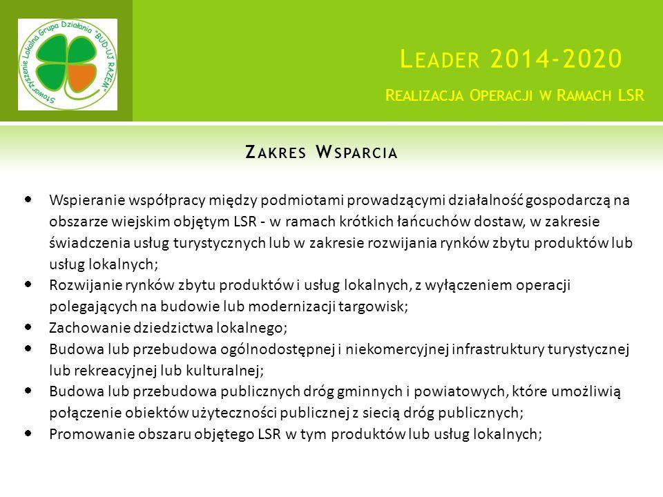 L EADER 2014-2020 Z AKRES W SPARCIA R EALIZACJA O PERACJI W R AMACH LSR  Wspieranie współpracy między podmiotami prowadzącymi działalność gospodarczą na obszarze wiejskim objętym LSR - w ramach krótkich łańcuchów dostaw, w zakresie świadczenia usług turystycznych lub w zakresie rozwijania rynków zbytu produktów lub usług lokalnych;  Rozwijanie rynków zbytu produktów i usług lokalnych, z wyłączeniem operacji polegających na budowie lub modernizacji targowisk;  Zachowanie dziedzictwa lokalnego;  Budowa lub przebudowa ogólnodostępnej i niekomercyjnej infrastruktury turystycznej lub rekreacyjnej lub kulturalnej;  Budowa lub przebudowa publicznych dróg gminnych i powiatowych, które umożliwią połączenie obiektów użyteczności publicznej z siecią dróg publicznych;  Promowanie obszaru objętego LSR w tym produktów lub usług lokalnych;