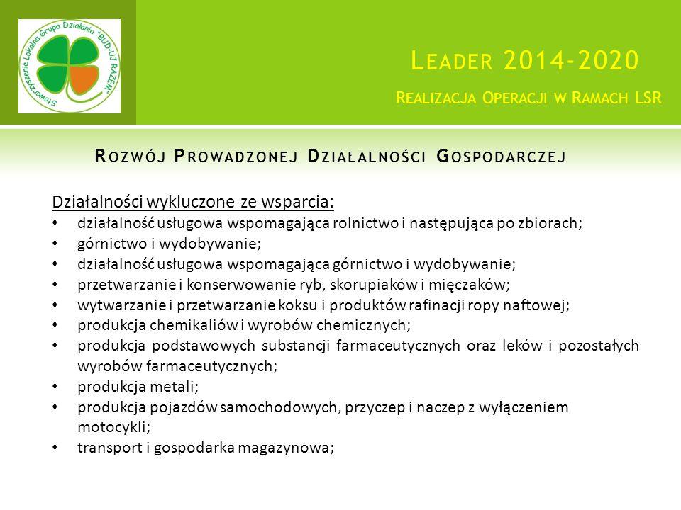 L EADER 2014-2020 Działalności wykluczone ze wsparcia: działalność usługowa wspomagająca rolnictwo i następująca po zbiorach; górnictwo i wydobywanie; działalność usługowa wspomagająca górnictwo i wydobywanie; przetwarzanie i konserwowanie ryb, skorupiaków i mięczaków; wytwarzanie i przetwarzanie koksu i produktów rafinacji ropy naftowej; produkcja chemikaliów i wyrobów chemicznych; produkcja podstawowych substancji farmaceutycznych oraz leków i pozostałych wyrobów farmaceutycznych; produkcja metali; produkcja pojazdów samochodowych, przyczep i naczep z wyłączeniem motocykli; transport i gospodarka magazynowa; R EALIZACJA O PERACJI W R AMACH LSR R OZWÓJ P ROWADZONEJ D ZIAŁALNOŚCI G OSPODARCZEJ