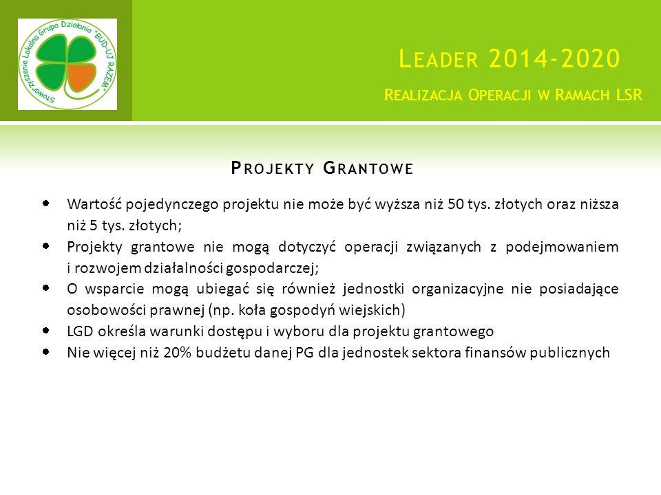 L EADER 2014-2020 P ROJEKTY G RANTOWE R EALIZACJA O PERACJI W R AMACH LSR  Wartość pojedynczego projektu nie może być wyższa niż 50 tys.