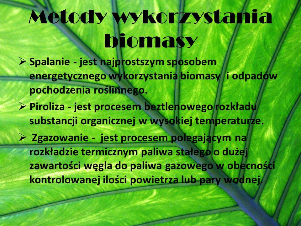 Metody wykorzystania biomasy  Spalanie - jest najprostszym sposobem energetycznego wykorzystania biomasy i odpadów pochodzenia roślinnego.  Piroliza