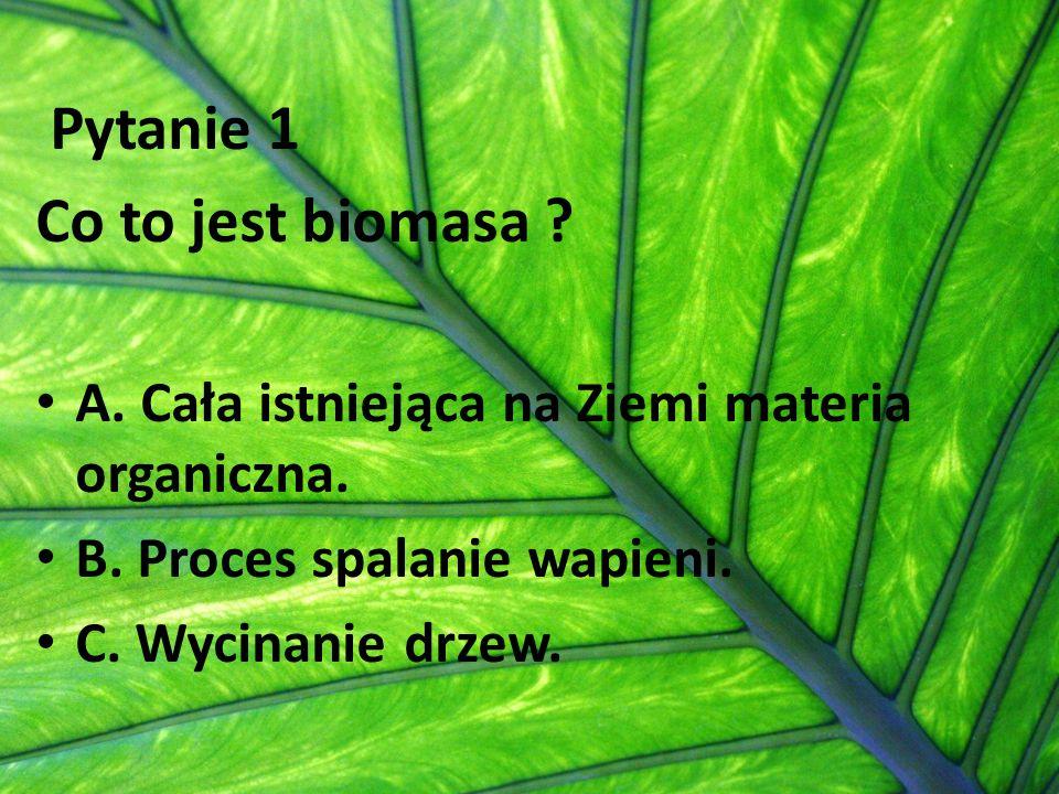 Pytanie 1 Co to jest biomasa ? A. Cała istniejąca na Ziemi materia organiczna. B. Proces spalanie wapieni. C. Wycinanie drzew.