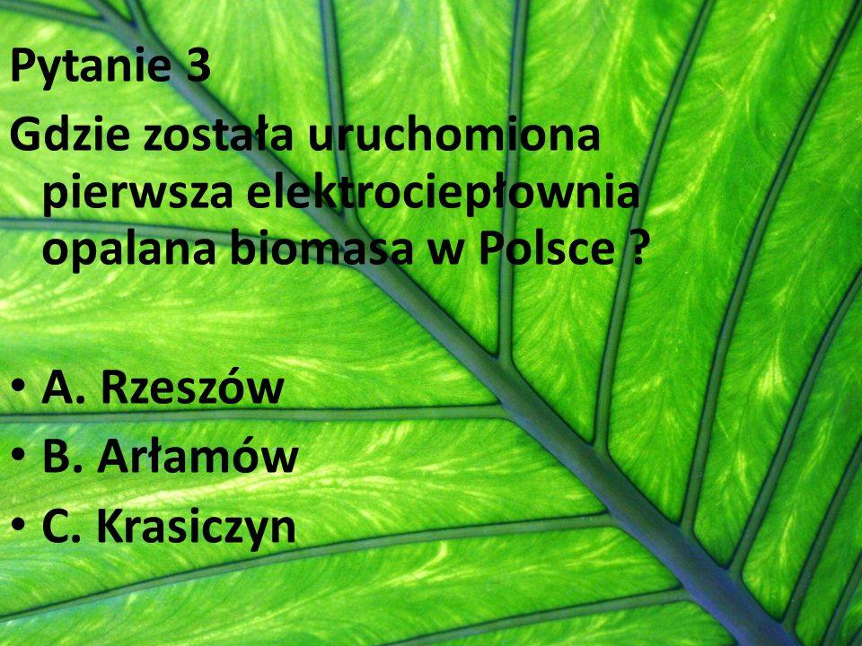 Pytanie 3 Gdzie została uruchomiona pierwsza elektrociepłownia opalana biomasa w Polsce ? A. Rzeszów B. Arłamów C. Krasiczyn