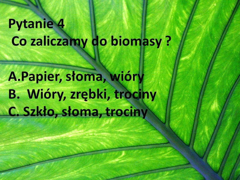 Pytanie 4 Co zaliczamy do biomasy ? A.Papier, słoma, wióry B. Wióry, zrębki, trociny C. Szkło, słoma, trociny