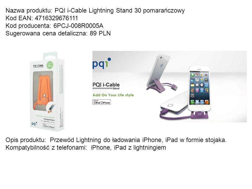 Nazwa produktu: PQI i-Cable Lightning Stand 30 pomarańczowy Kod EAN: 4716329676111 Kod producenta: 6PCJ-008R0005A Sugerowana cena detaliczna: 89 PLN O