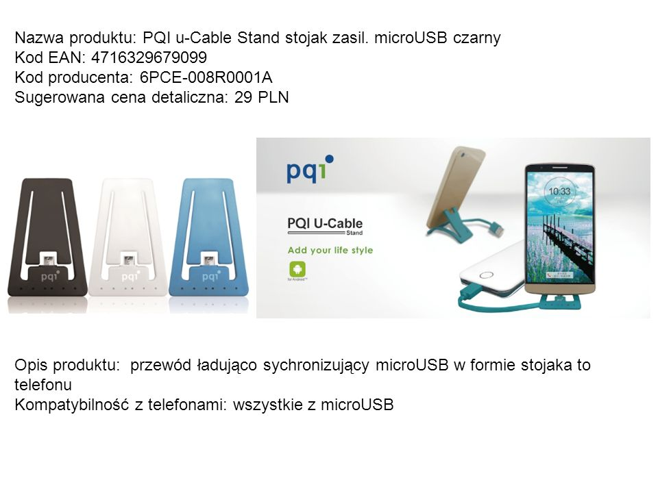 Nazwa produktu: PQI u-Cable Stand stojak zasil. microUSB czarny Kod EAN: 4716329679099 Kod producenta: 6PCE-008R0001A Sugerowana cena detaliczna: 29 P