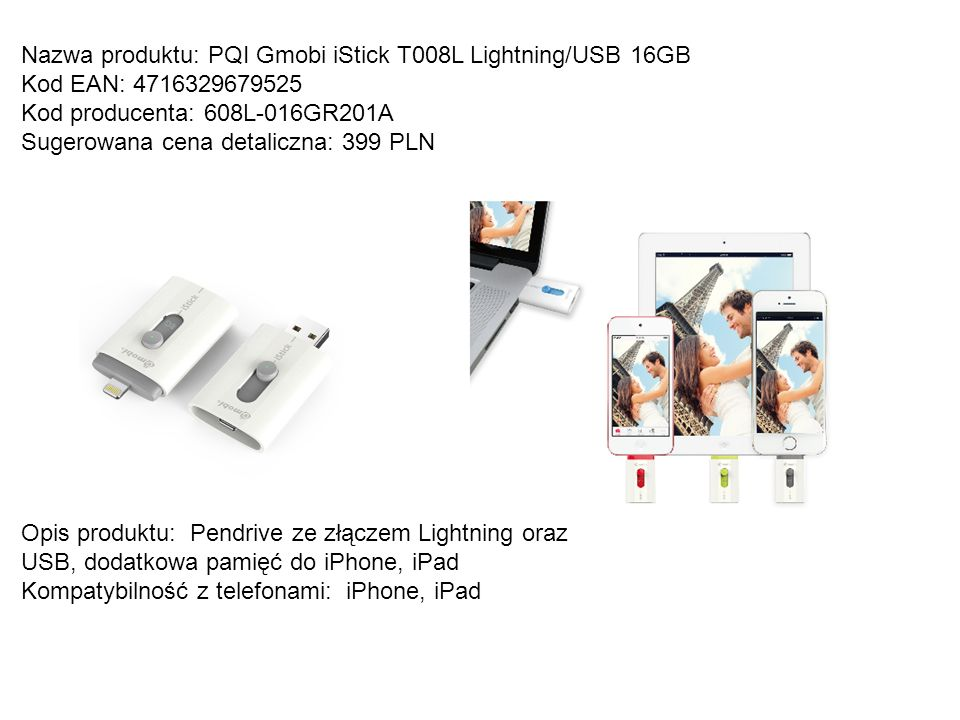 Nazwa produktu: PQI Gmobi iStick T008L Lightning/USB 16GB Kod EAN: 4716329679525 Kod producenta: 608L-016GR201A Sugerowana cena detaliczna: 399 PLN Op