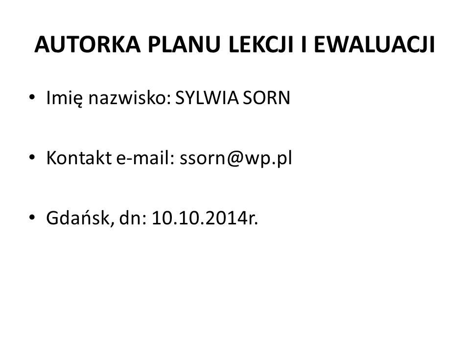 AUTORKA PLANU LEKCJI I EWALUACJI Imię nazwisko: SYLWIA SORN Kontakt e-mail: ssorn@wp.pl Gdańsk, dn: 10.10.2014r.