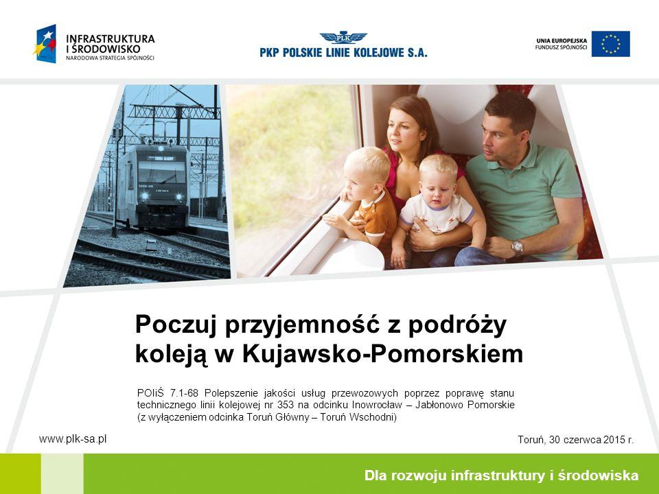 Poczuj przyjemność z podróży koleją w Kujawsko-Pomorskiem Dla rozwoju infrastruktury i środowiska POIiŚ 7.1-68 Polepszenie jakości usług przewozowych poprzez poprawę stanu technicznego linii kolejowej nr 353 na odcinku Inowrocław – Jabłonowo Pomorskie (z wyłączeniem odcinka Toruń Główny – Toruń Wschodni) Toruń, 30 czerwca 2015 r.