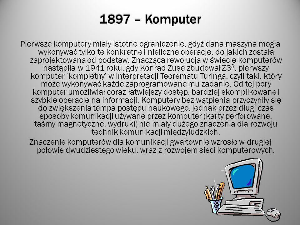 1897 – Komputer Pierwsze komputery miały istotne ograniczenie, gdyż dana maszyna mogła wykonywać tylko te konkretne i nieliczne operacje, do jakich zo